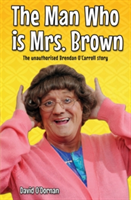 The Man Who is Mrs.Brown The Unauthorised Brendan O'Carroll Story