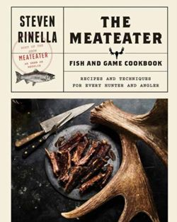 The Meateater Fish and Game Cookbook : Recipes and Techniques for Every Hunter and Angler