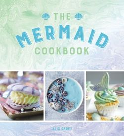 The Mermaid Cookbook Mermazing Recipes for Lovers of the Mythical Creature