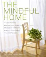 The Mindful Home The Secrets to Making Your Home a Place of Harmony, Beauty, Wisdom and True Happiness