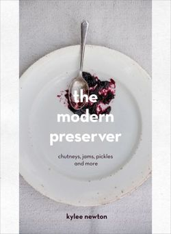 The Modern Preserver Chutneys, Pickles, Jams and More