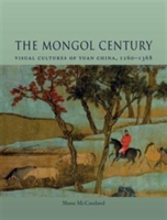 The Mongol Century Visual Cultures of Yuan China, 1271-1368