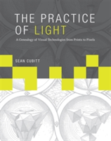The Practice of Light A Genealogy of Visual Technologies from Prints to Pixels