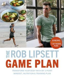 The Rob Lipsett Game Plan : Transform Your Body with My 3 Point Mindset, Nutrition and Training Plan