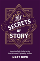 The Secrets of Story Innovative Tools for Perfecting Your Fiction and Captivating Readers