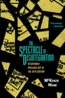The Spectacle of Disintegration Situationist Passages Out of the Twentieth Century