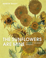 The Sunflowers Are Mine The Story of Van Gogh's Masterpiece