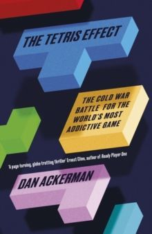The Tetris Effect : The Cold War Battle for the World's Most Addictive Game by Dan Ackerman