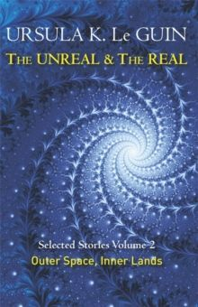 The Unreal and the Real Volume 2 : Selected Stories of Ursula K. Le Guin: Outer Space & Inner Lands