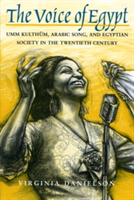 The Voice of Egypt Umm Kulthum, Arabic Song and Egyptian Society in the Twentieth Century