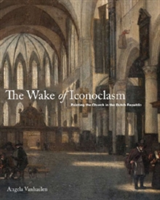 The Wake of Iconoclasm Painting the Church in the Dutch Republic