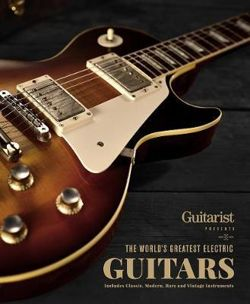 The World's Greatest Electric Guitars : Includes Classic, Modern, Rare and Vintage Instruments