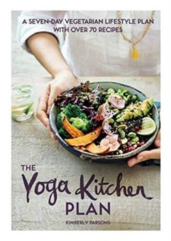 The Yoga Kitchen Plan : A seven-day vegetarian lifestyle plan with over 70 recipes