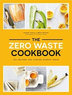 The Zero Waste Cookbook : 100 Recipes for Cooking Without Waste