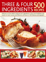 Three & Four Ingredients 500 Recipes Delicious, No-Fuss Dishes Using Just Four Ingredients or Less, from Breakfasts and Snacks to Main Courses and Desserts