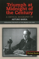 Triumph at Midnight in the Century A Critical Biography of Arturo Barea - Explaining the Roots of the Spanish Civil War