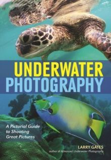 Underwater Photography : A Pictorial Guide to Shooting Great Pictures