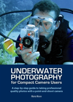 Underwater Photography for Compact Camera Users - A step-by-step Guide to Taking Professional Quality Photos with a Point-and-shoot Camera