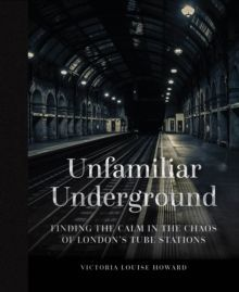 Unfamiliar Underground Finding the Calm in the Chaos of London's Tube Stations