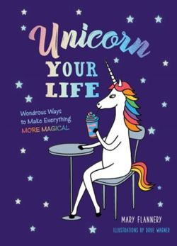 Unicorn Your Life : Wondrous Ways to Make Everything More Magical