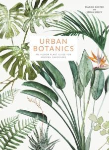 Urban Botanics : An Indoor Plant Guide for Modern Gardeners