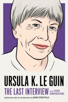 Ursula Le Guin: The Last Interview : And Other Conversations
