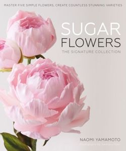 Sugar Flowers: The Signature Collection : Master five simple flowers, create countless stunning varieties