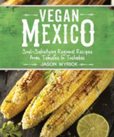 Vegan Mexico Soul-Satisfying Regional Recipes from Tamales to Tostadas