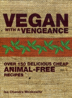 Vegan with a Vengeance Over 150 Delicious, Cheap, Animal-free Recipes
