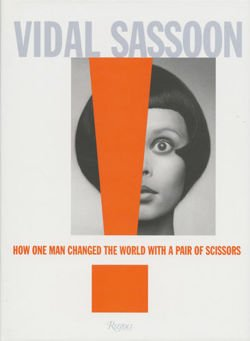 Vidal Sassoon How One Man Changed the World with a Pair of Scissors