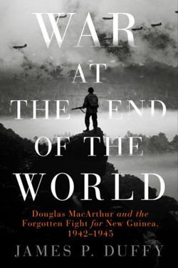 War At The End Of The World Douglas MacArthur and the Forgotten Fight For New Guinea, 1942 - 1945