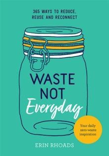 Waste Not Everyday : 365 ways to reduce, reuse and reconnect