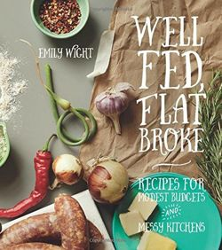 Well Fed, Flat Broke : Recipes for Modest Budgets and Messy Kitchens