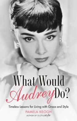 What Would Audrey Do? Timeless Lessons for Living with Grace & Style
