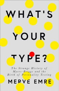 What's Your Type?: The Strange History of Myers-Briggs and the Birth of Personality Testing