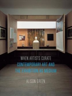 When Artists Curate : Contemporary Art and the Exhibition as Medium