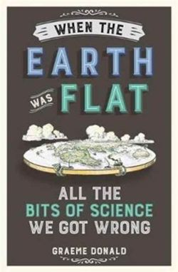 When the Earth Was Flat : All the Bits of Science We Got Wrong