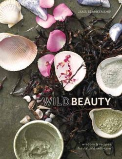 Wild Beauty : Wisdom and Recipes for Natural Self-Care