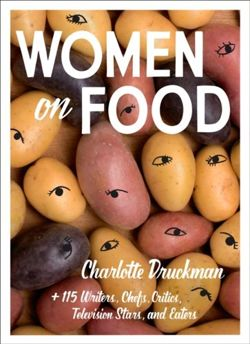 Women on Food : Charlotte Druckman and 115 Writers, Chefs, Critics, Television Stars, and Eaters