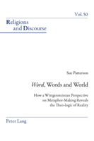 """Word"", Words, and World How a Wittgensteinian Perspective on Metaphor-Making Reveals the Theo-logic of Reality"