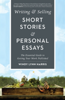 Writing & Selling Short Stories & Personal Essays The Essential Guide to Getting Your Work Published