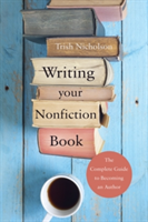 Writing Your Nonfiction Book the complete guide to becoming an author